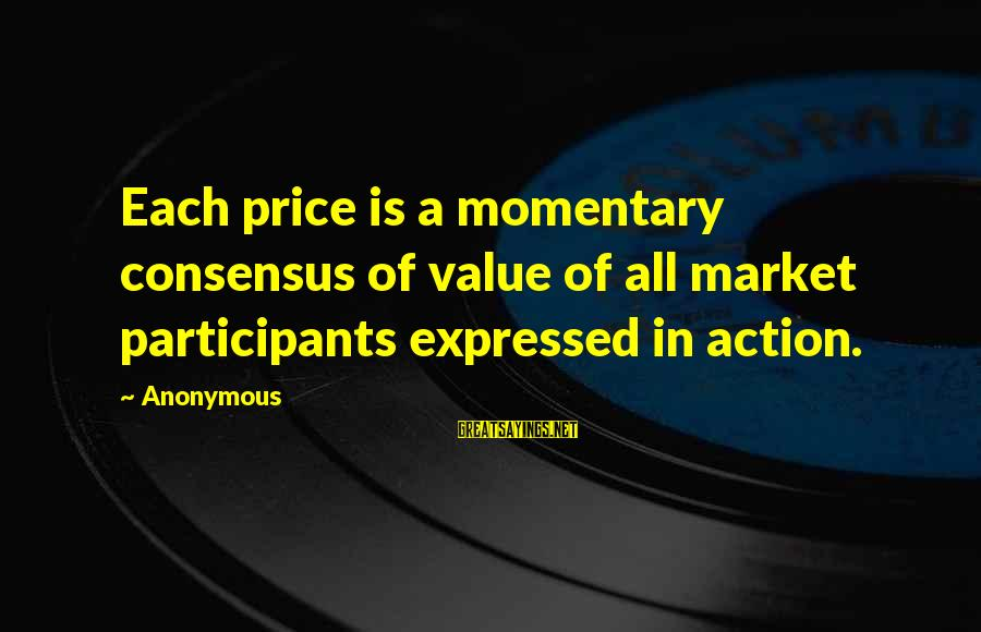 Market Sayings By Anonymous: Each price is a momentary consensus of value of all market participants expressed in action.
