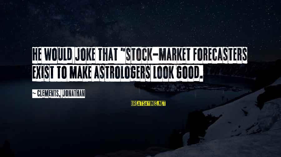 """Market Sayings By Clements, Jonathan: He would joke that """"stock-market forecasters exist to make astrologers look good."""