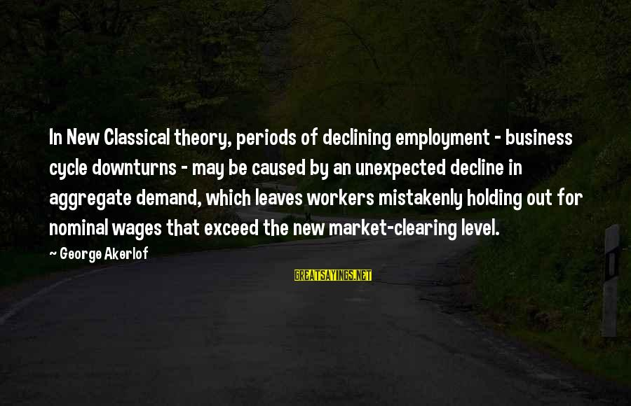 Market Sayings By George Akerlof: In New Classical theory, periods of declining employment - business cycle downturns - may be