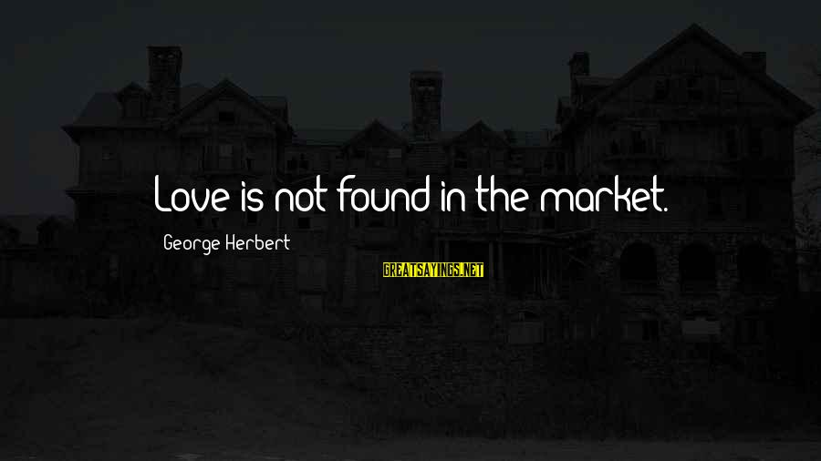 Market Sayings By George Herbert: Love is not found in the market.