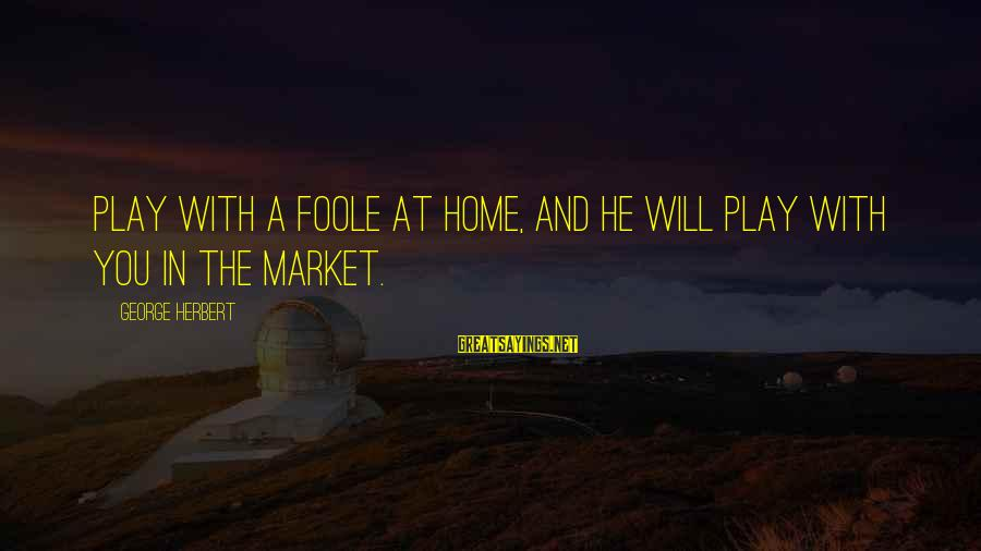 Market Sayings By George Herbert: Play with a foole at home, and he will play with you in the market.