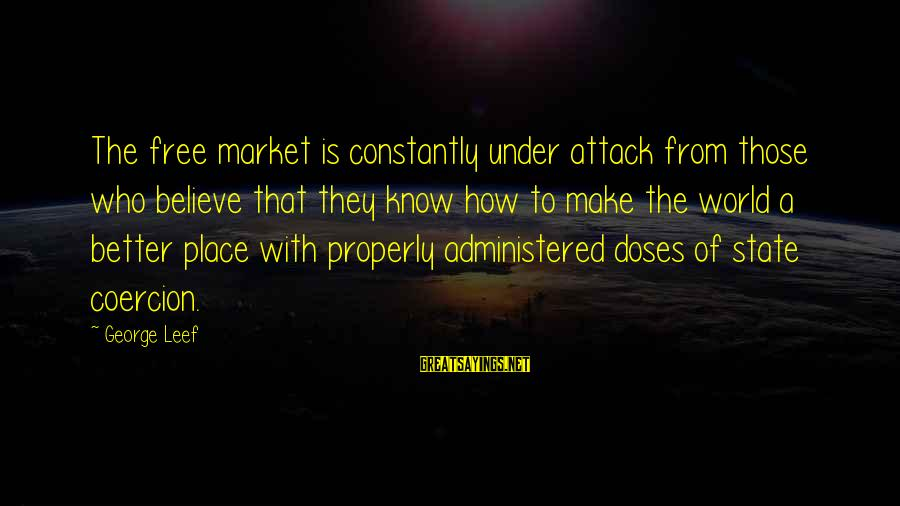 Market Sayings By George Leef: The free market is constantly under attack from those who believe that they know how