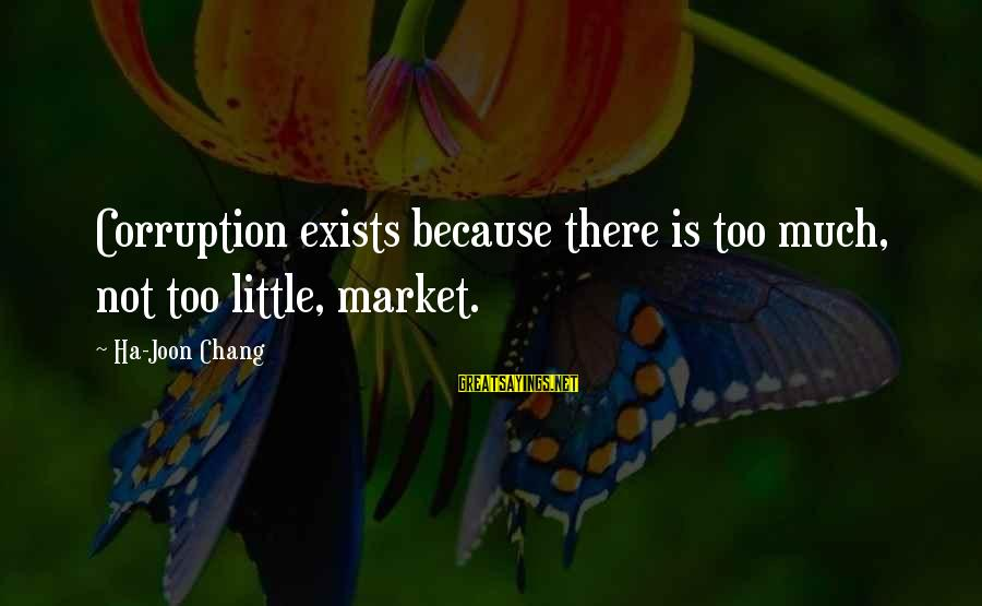 Market Sayings By Ha-Joon Chang: Corruption exists because there is too much, not too little, market.