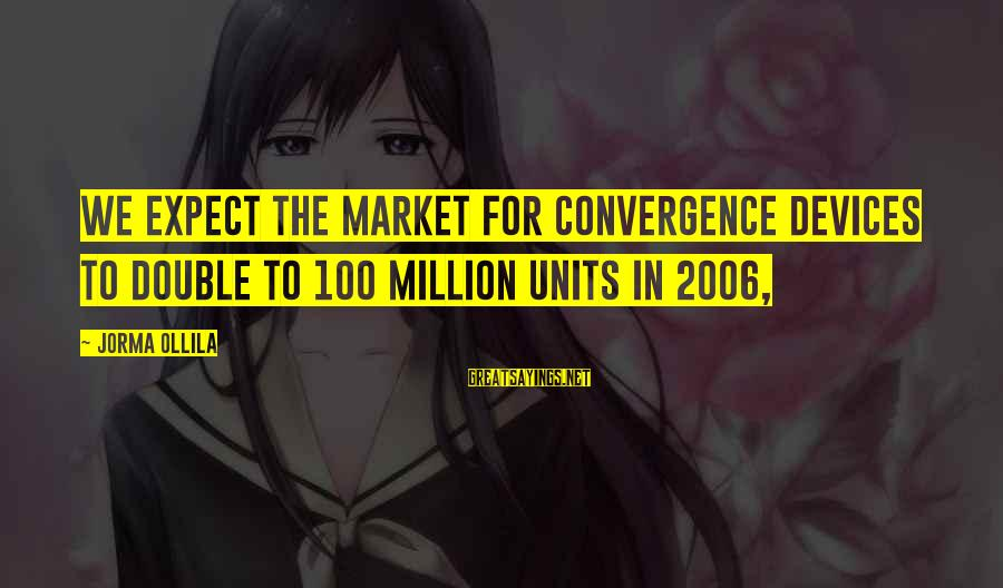 Market Sayings By Jorma Ollila: We expect the market for convergence devices to double to 100 million units in 2006,