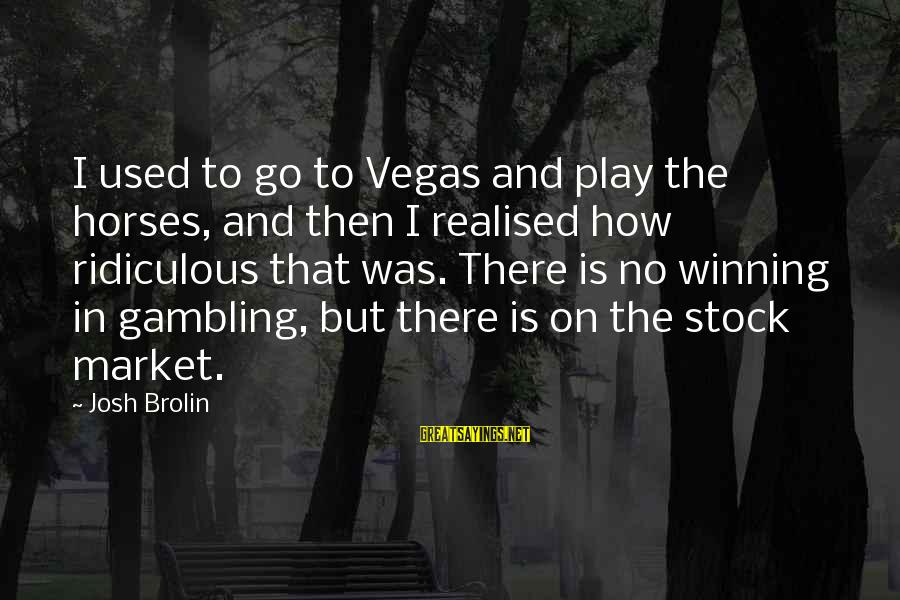 Market Sayings By Josh Brolin: I used to go to Vegas and play the horses, and then I realised how
