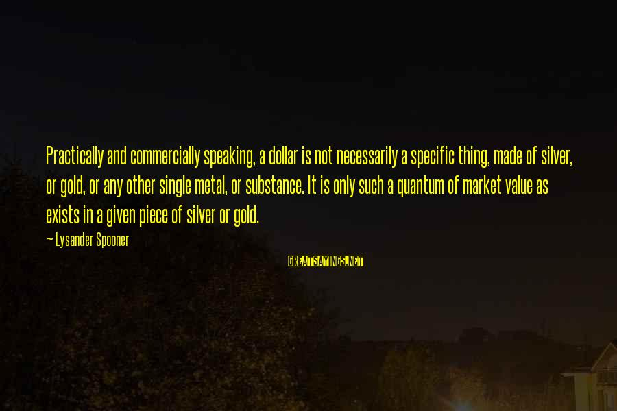 Market Sayings By Lysander Spooner: Practically and commercially speaking, a dollar is not necessarily a specific thing, made of silver,