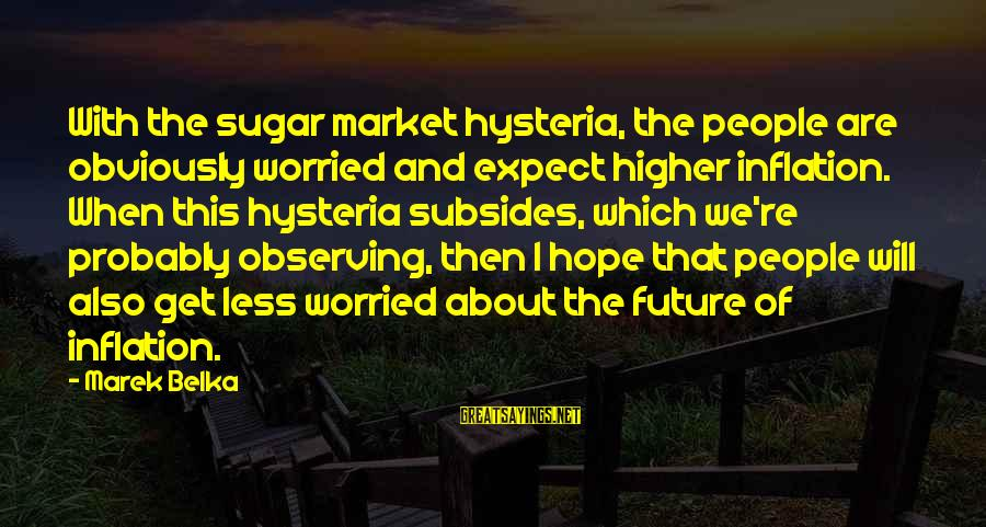 Market Sayings By Marek Belka: With the sugar market hysteria, the people are obviously worried and expect higher inflation. When