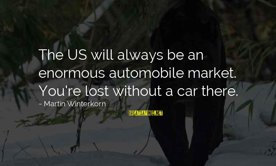 Market Sayings By Martin Winterkorn: The US will always be an enormous automobile market. You're lost without a car there.