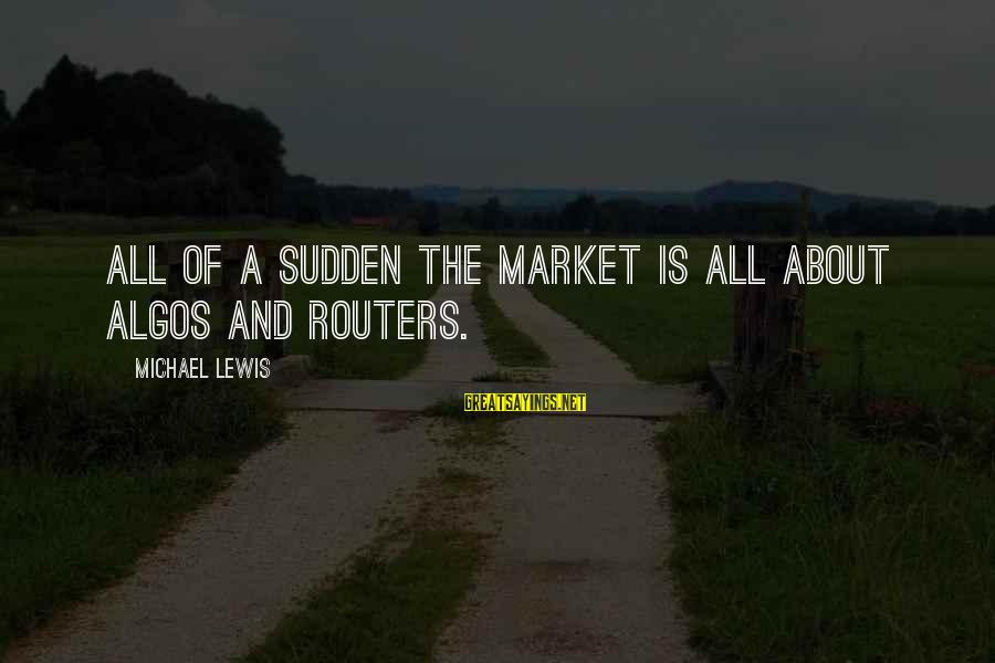 Market Sayings By Michael Lewis: All of a sudden the market is all about algos and routers.
