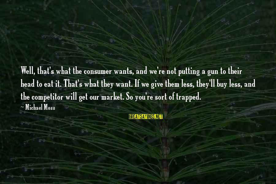 Market Sayings By Michael Moss: Well, that's what the consumer wants, and we're not putting a gun to their head
