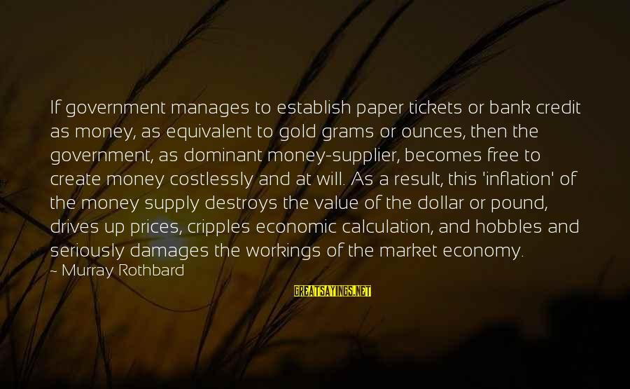Market Sayings By Murray Rothbard: If government manages to establish paper tickets or bank credit as money, as equivalent to