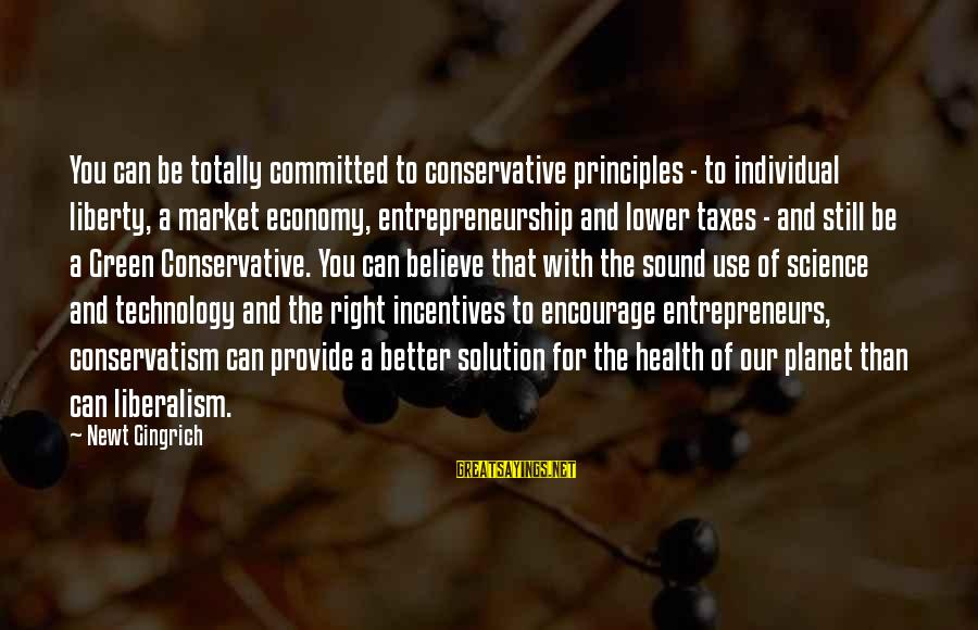 Market Sayings By Newt Gingrich: You can be totally committed to conservative principles - to individual liberty, a market economy,
