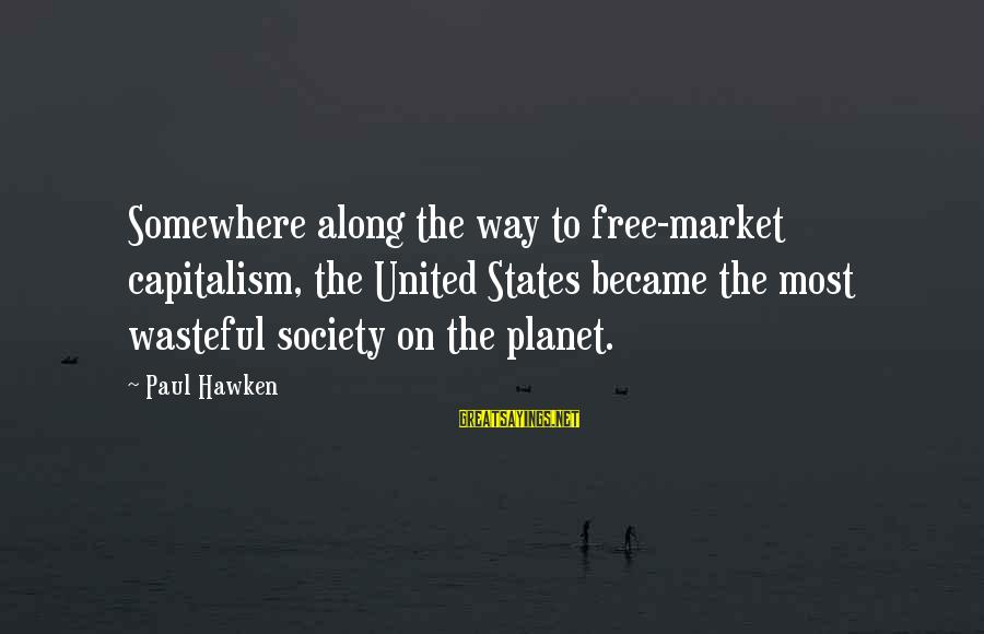 Market Sayings By Paul Hawken: Somewhere along the way to free-market capitalism, the United States became the most wasteful society