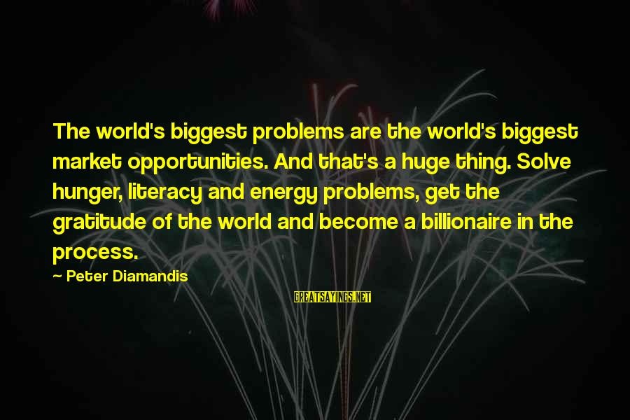 Market Sayings By Peter Diamandis: The world's biggest problems are the world's biggest market opportunities. And that's a huge thing.