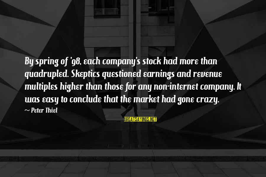 Market Sayings By Peter Thiel: By spring of '98, each company's stock had more than quadrupled. Skeptics questioned earnings and