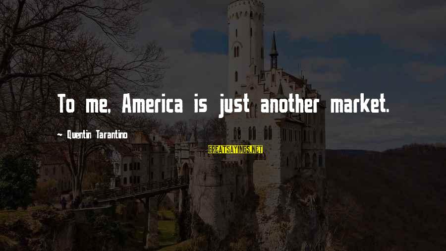 Market Sayings By Quentin Tarantino: To me, America is just another market.
