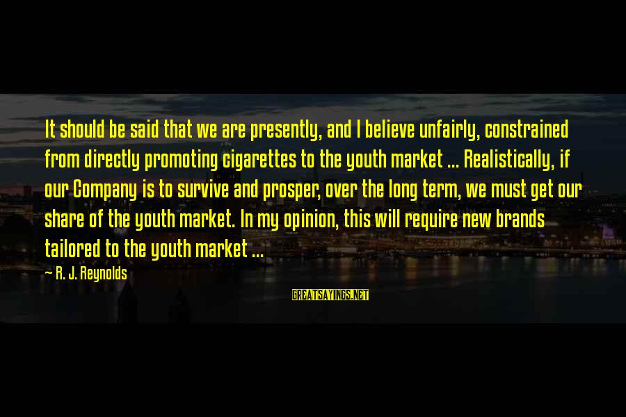 Market Sayings By R. J. Reynolds: It should be said that we are presently, and I believe unfairly, constrained from directly