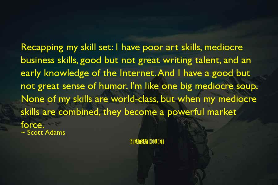 Market Sayings By Scott Adams: Recapping my skill set: I have poor art skills, mediocre business skills, good but not