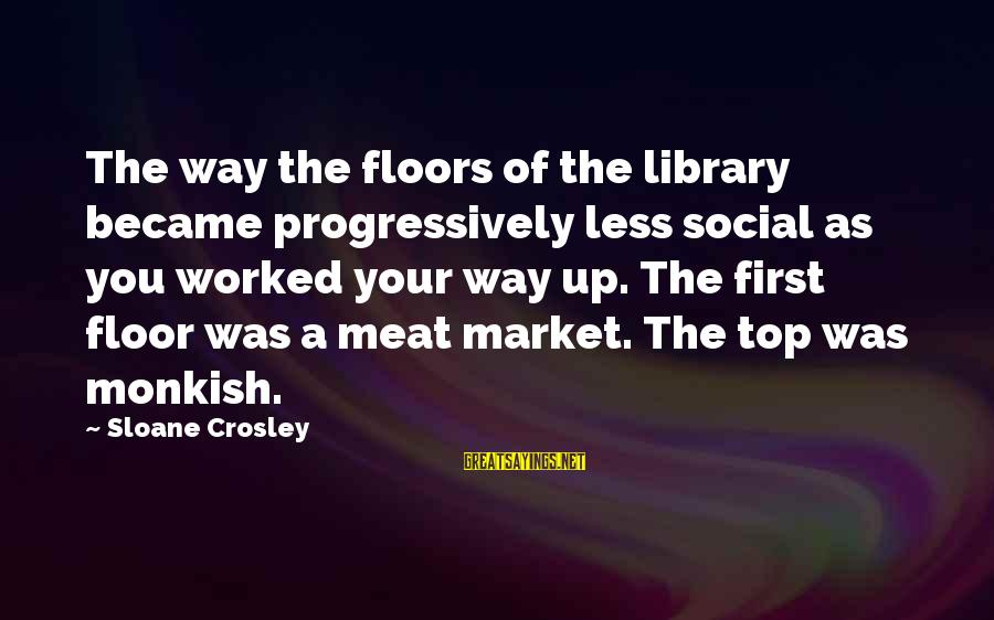 Market Sayings By Sloane Crosley: The way the floors of the library became progressively less social as you worked your