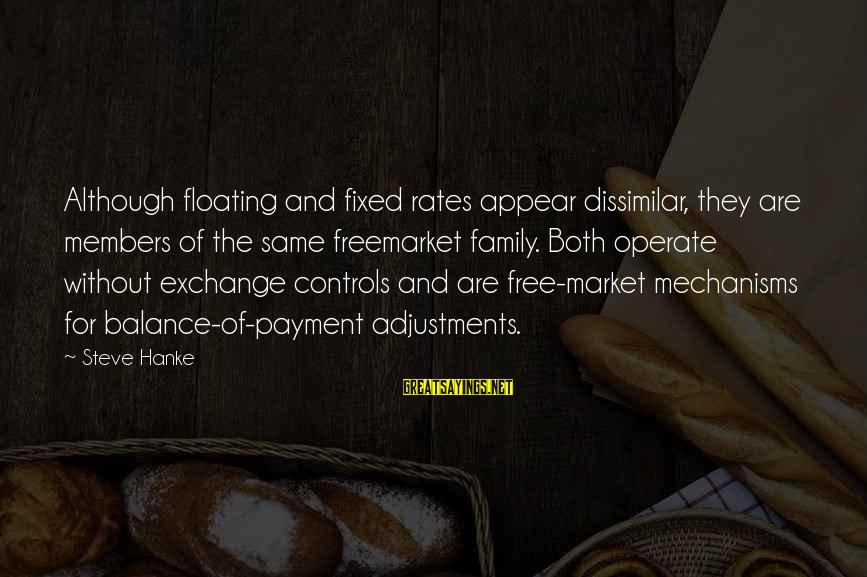 Market Sayings By Steve Hanke: Although floating and fixed rates appear dissimilar, they are members of the same freemarket family.