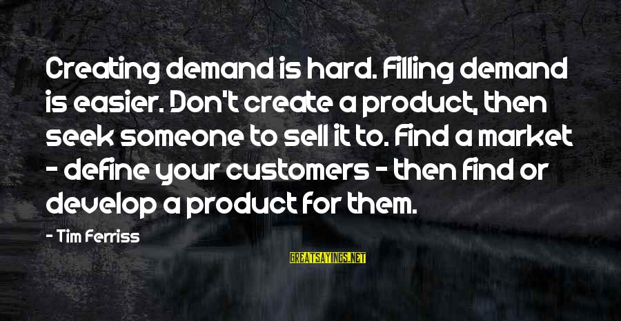 Market Sayings By Tim Ferriss: Creating demand is hard. Filling demand is easier. Don't create a product, then seek someone
