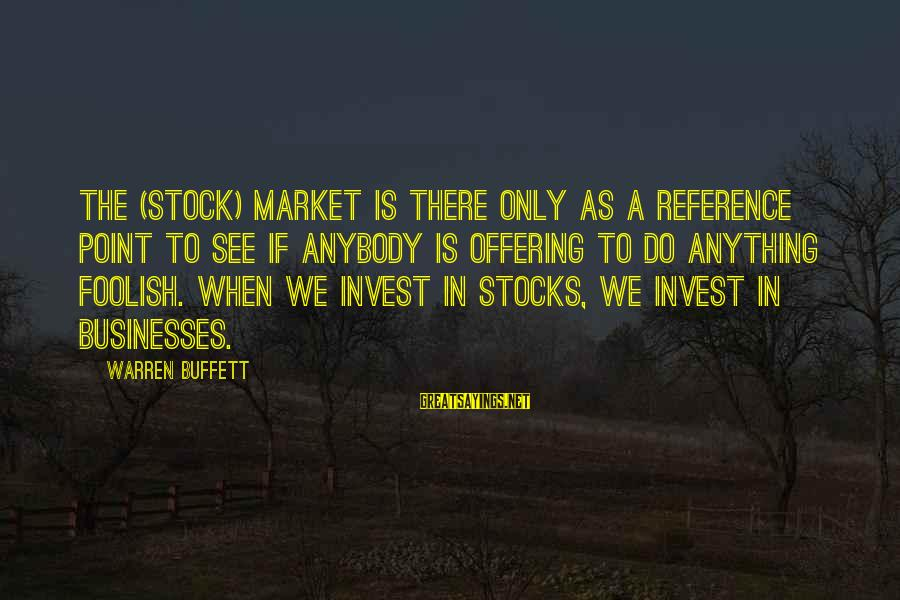 Market Sayings By Warren Buffett: The (stock) market is there only as a reference point to see if anybody is
