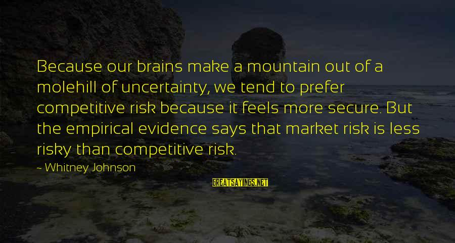 Market Sayings By Whitney Johnson: Because our brains make a mountain out of a molehill of uncertainty, we tend to