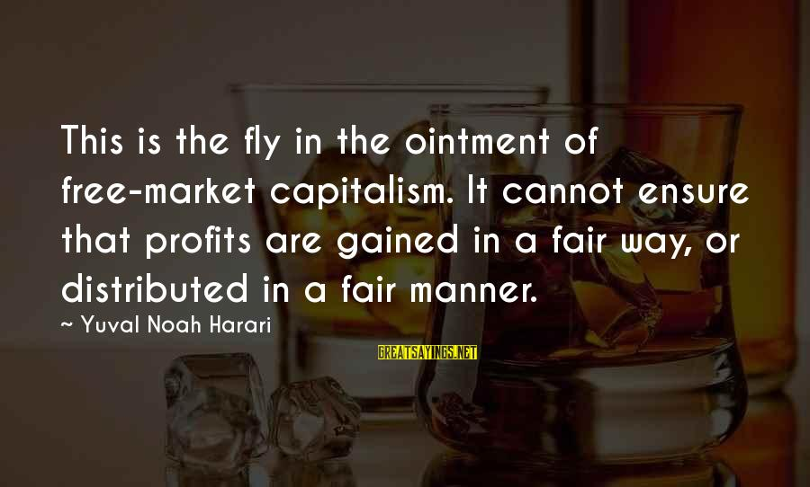 Market Sayings By Yuval Noah Harari: This is the fly in the ointment of free-market capitalism. It cannot ensure that profits