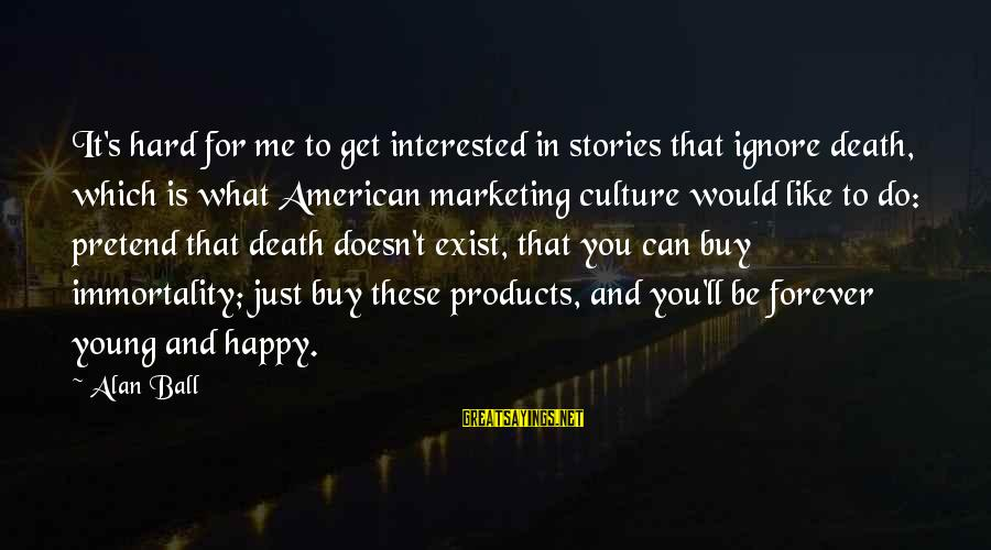 Marketing's Sayings By Alan Ball: It's hard for me to get interested in stories that ignore death, which is what