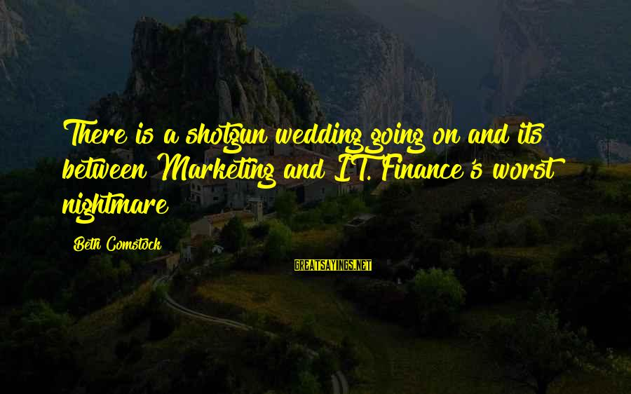Marketing's Sayings By Beth Comstock: There is a shotgun wedding going on and its between Marketing and IT. Finance's worst