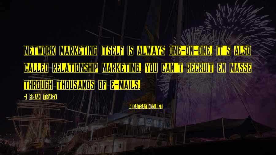 Marketing's Sayings By Brian Tracy: Network marketing itself is always one-on-one. It's also called relationship marketing. You can't recruit en