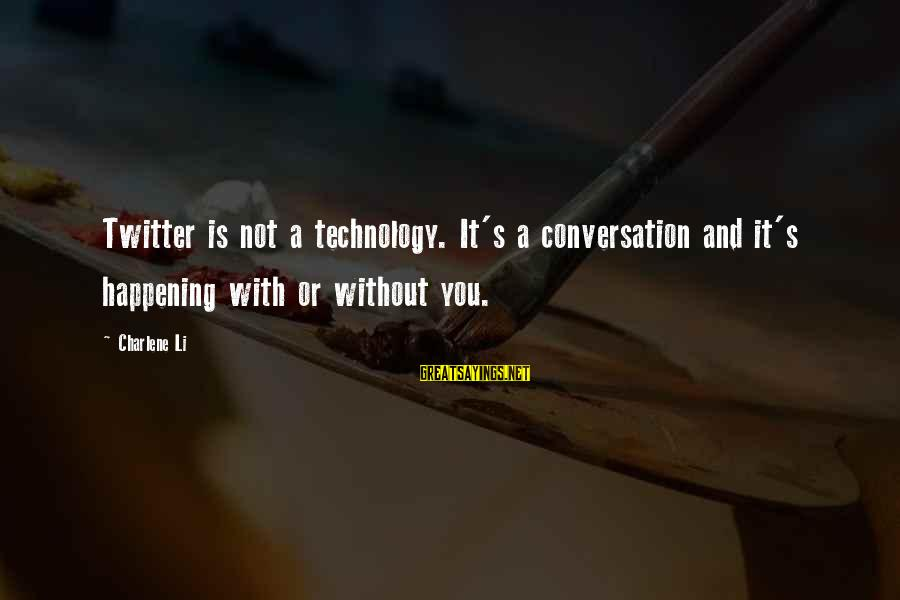 Marketing's Sayings By Charlene Li: Twitter is not a technology. It's a conversation and it's happening with or without you.