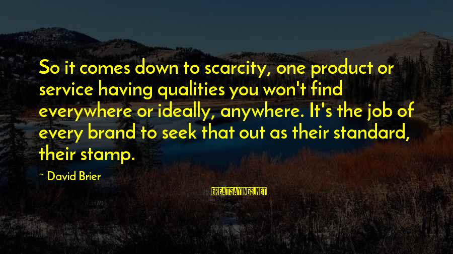 Marketing's Sayings By David Brier: So it comes down to scarcity, one product or service having qualities you won't find