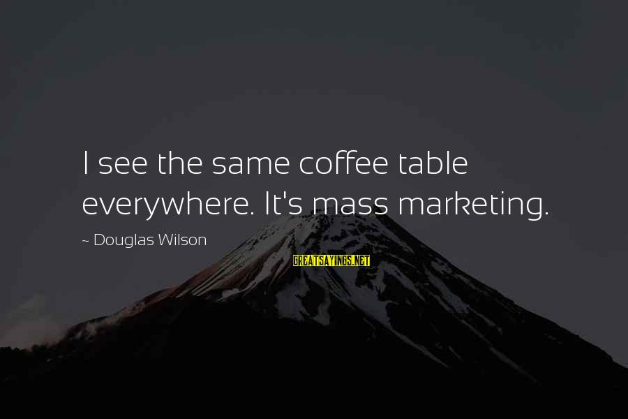 Marketing's Sayings By Douglas Wilson: I see the same coffee table everywhere. It's mass marketing.