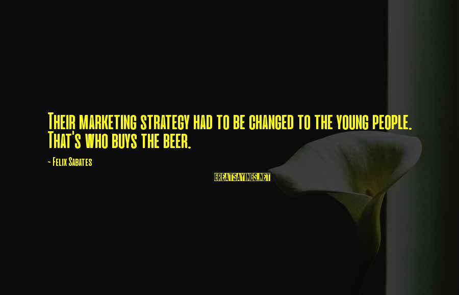Marketing's Sayings By Felix Sabates: Their marketing strategy had to be changed to the young people. That's who buys the