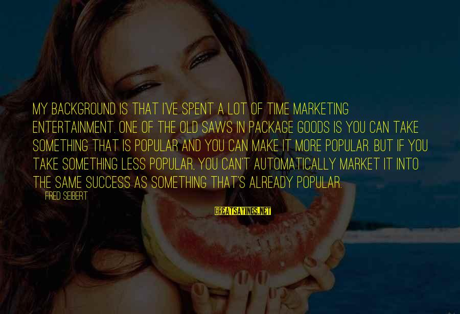 Marketing's Sayings By Fred Seibert: My background is that I've spent a lot of time marketing entertainment. One of the