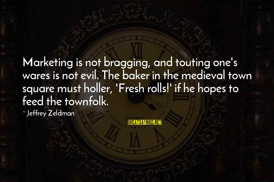 Marketing's Sayings By Jeffrey Zeldman: Marketing is not bragging, and touting one's wares is not evil. The baker in the
