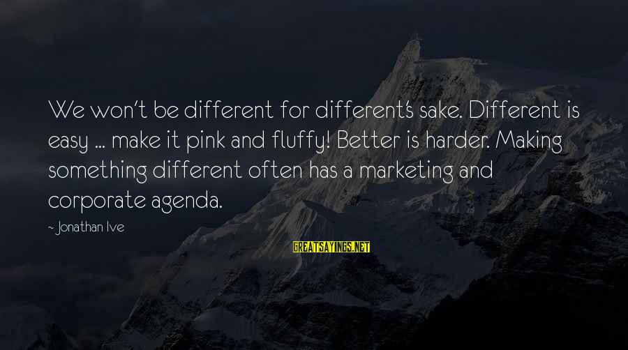 Marketing's Sayings By Jonathan Ive: We won't be different for different's sake. Different is easy ... make it pink and