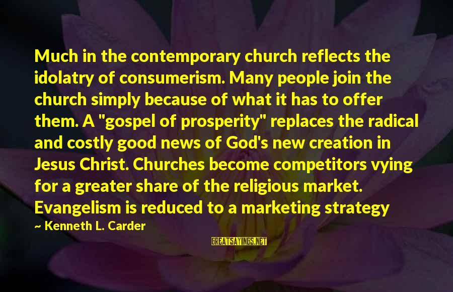 Marketing's Sayings By Kenneth L. Carder: Much in the contemporary church reflects the idolatry of consumerism. Many people join the church
