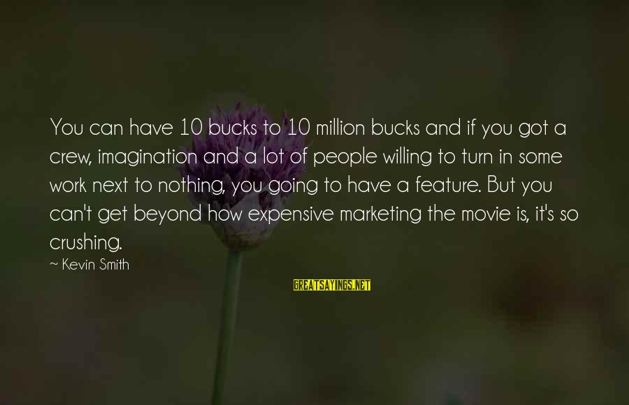 Marketing's Sayings By Kevin Smith: You can have 10 bucks to 10 million bucks and if you got a crew,
