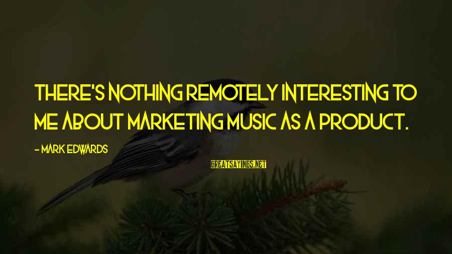 Marketing's Sayings By Mark Edwards: There's nothing remotely interesting to me about marketing music as a product.