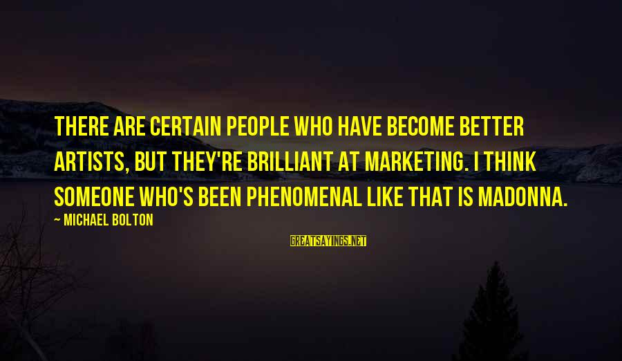 Marketing's Sayings By Michael Bolton: There are certain people who have become better artists, but they're brilliant at marketing. I