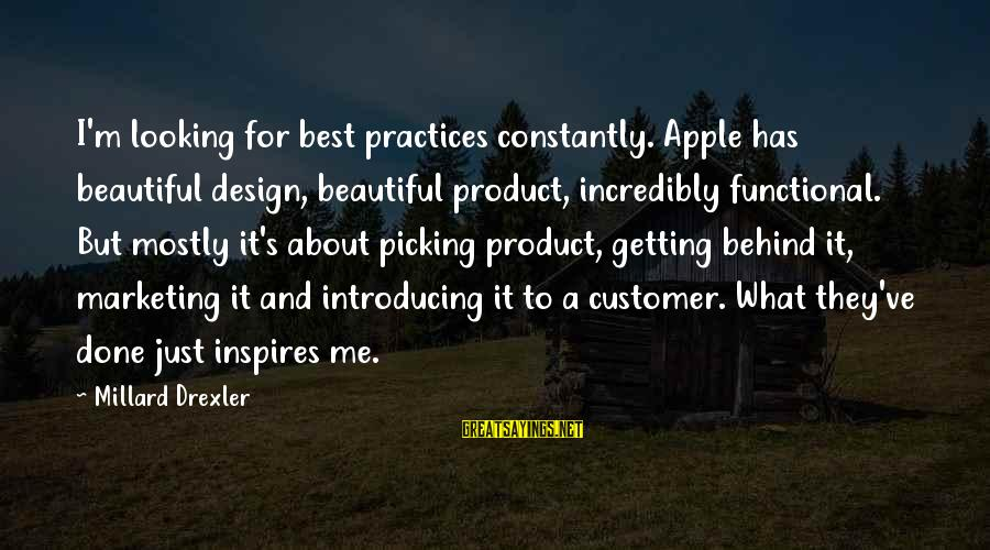 Marketing's Sayings By Millard Drexler: I'm looking for best practices constantly. Apple has beautiful design, beautiful product, incredibly functional. But