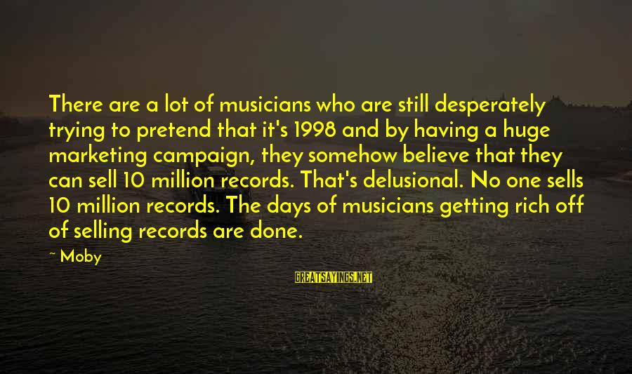Marketing's Sayings By Moby: There are a lot of musicians who are still desperately trying to pretend that it's
