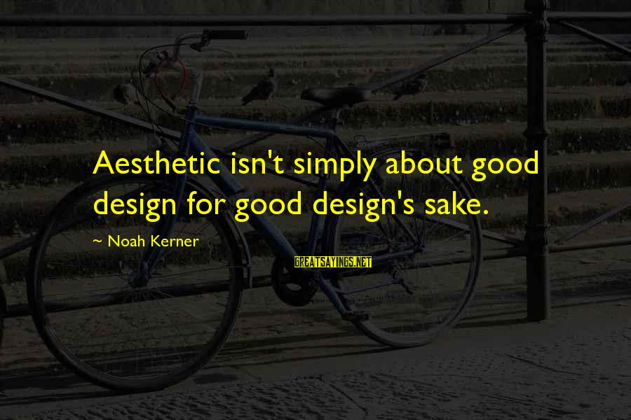 Marketing's Sayings By Noah Kerner: Aesthetic isn't simply about good design for good design's sake.