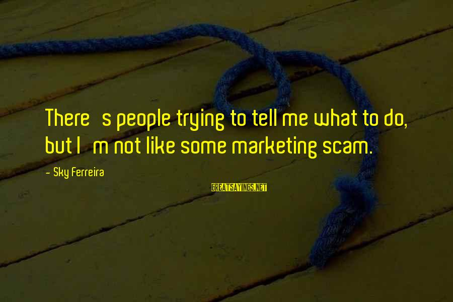 Marketing's Sayings By Sky Ferreira: There's people trying to tell me what to do, but I'm not like some marketing
