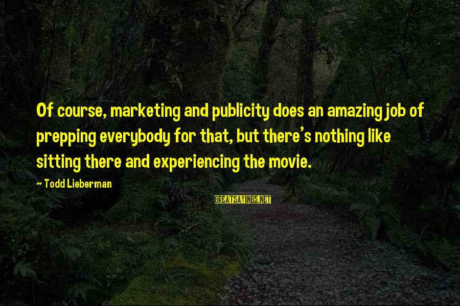 Marketing's Sayings By Todd Lieberman: Of course, marketing and publicity does an amazing job of prepping everybody for that, but