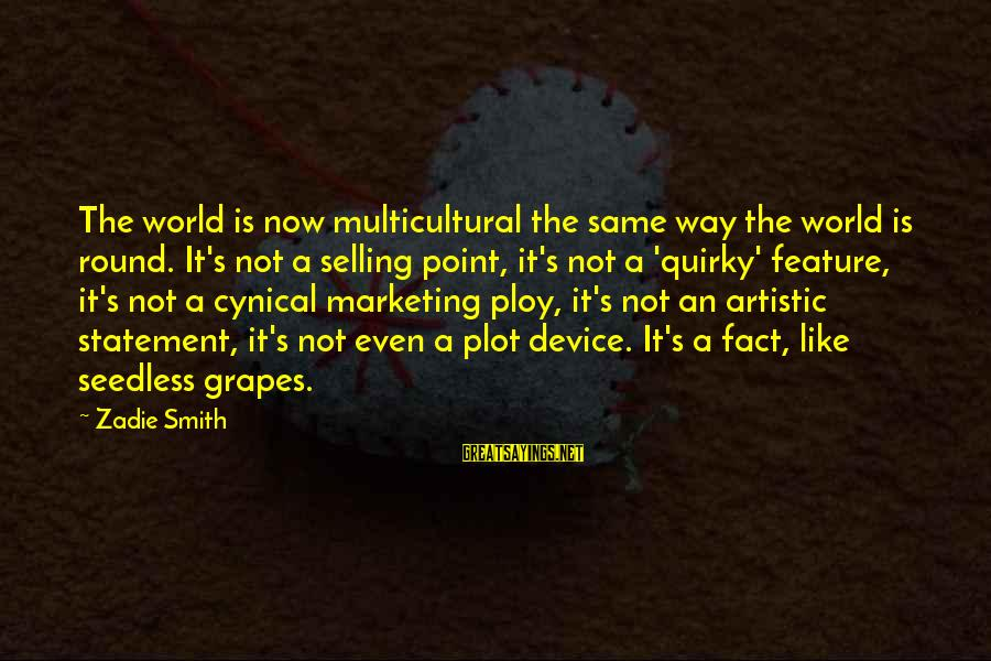 Marketing's Sayings By Zadie Smith: The world is now multicultural the same way the world is round. It's not a