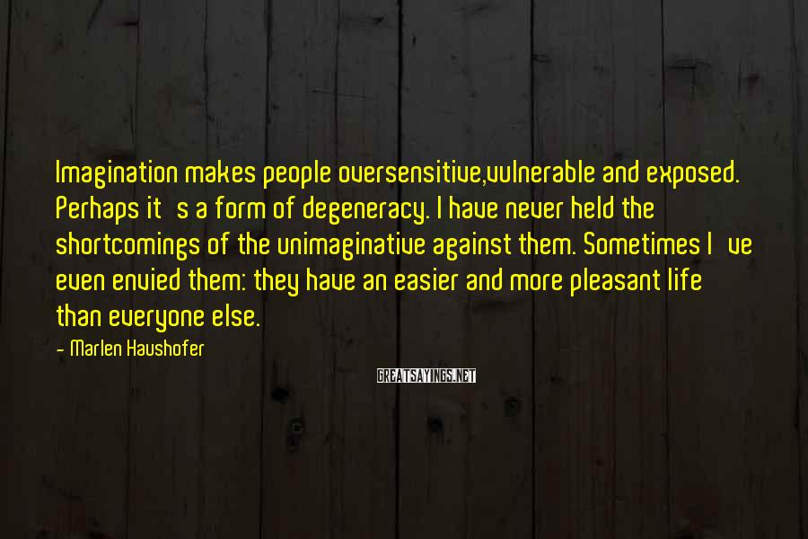 Marlen Haushofer Sayings: Imagination makes people oversensitive,vulnerable and exposed. Perhaps it's a form of degeneracy. I have never
