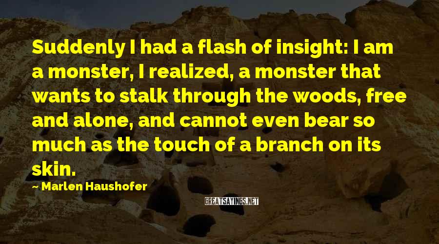 Marlen Haushofer Sayings: Suddenly I had a flash of insight: I am a monster, I realized, a monster
